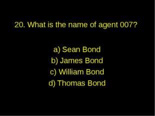 20. What is the name of agent 007? Sean Bond James Bond William Bond Thomas B