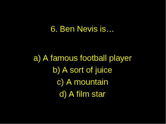 6. Ben Nevis is… A famous football player A sort of juice A mountain A film s...