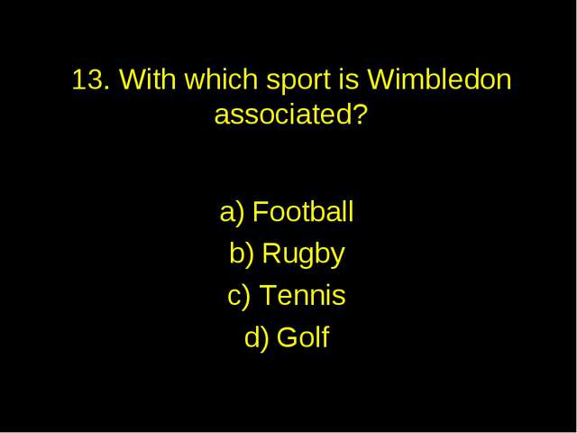 13. With which sport is Wimbledon associated? Football Rugby Tennis Golf
