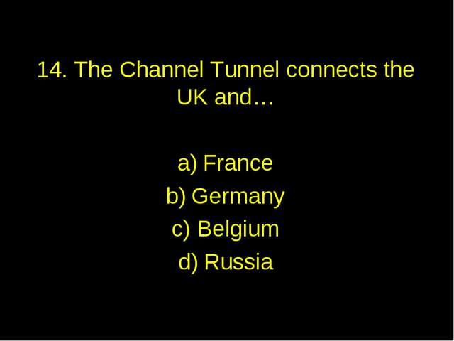 14. The Channel Tunnel connects the UK and… France Germany Belgium Russia