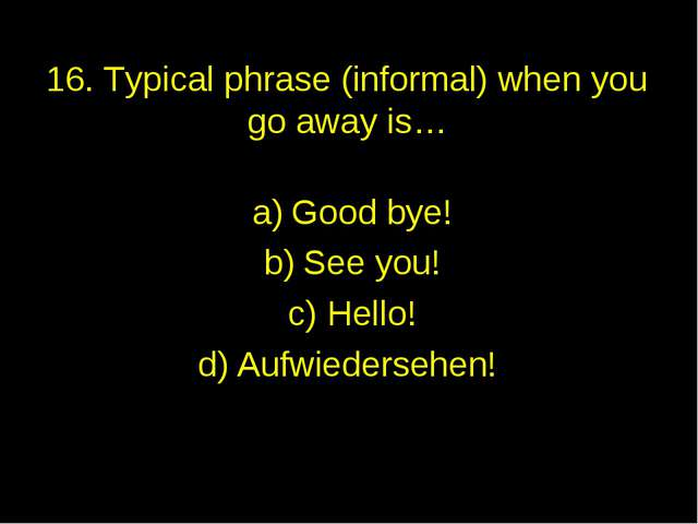 16. Typical phrase (informal) when you go away is… Good bye! See you! Hello!...