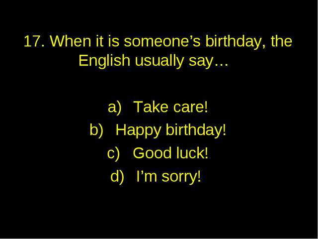 17. When it is someone's birthday, the English usually say… Take care! Happy...