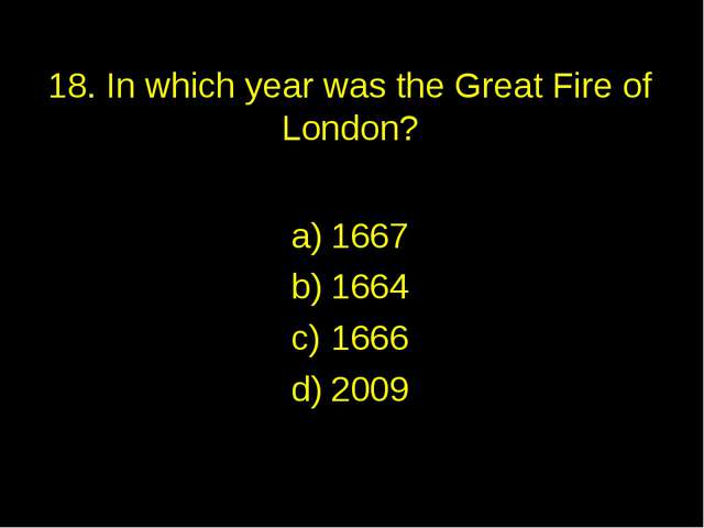 18. In which year was the Great Fire of London? 1667 1664 1666 2009
