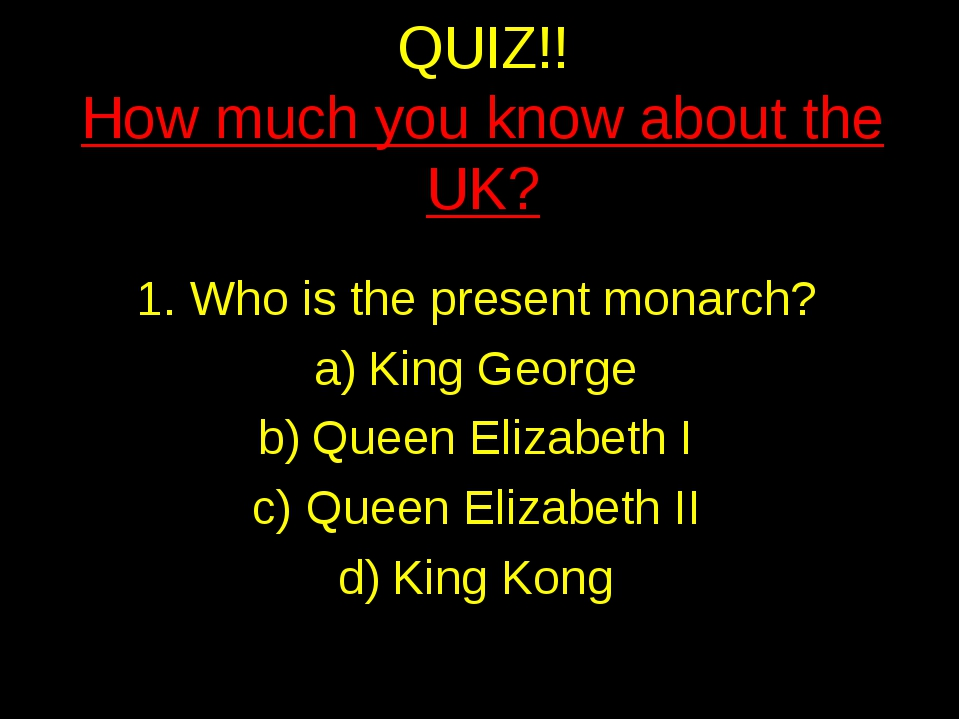 QUIZ!! How much you know about the UK? Who is the present monarch? King Georg...