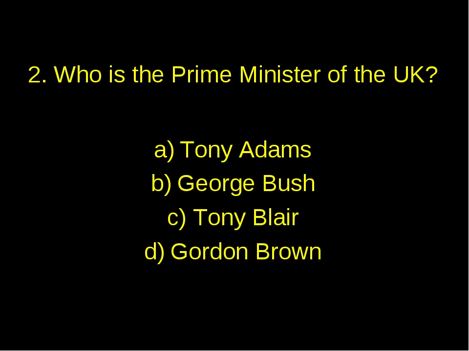 2. Who is the Prime Minister of the UK? Tony Adams George Bush Tony Blair Gor...