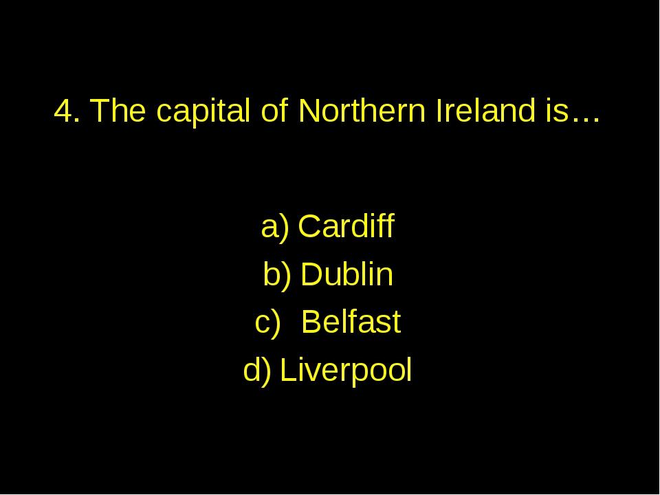 4. The capital of Northern Ireland is… Cardiff Dublin Belfast Liverpool