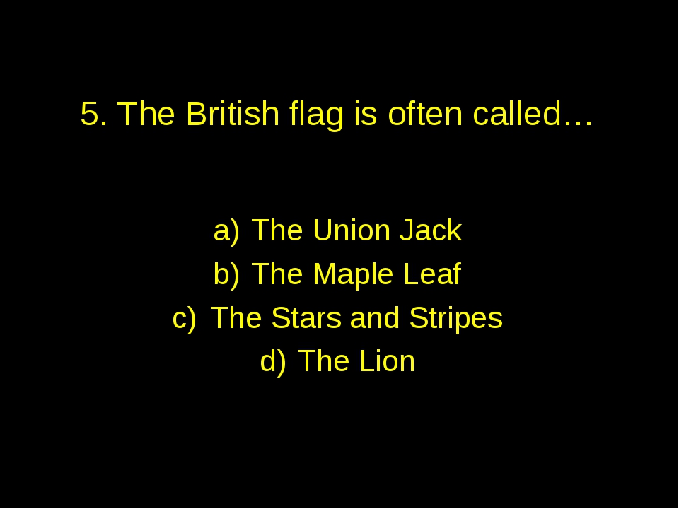 5. The British flag is often called… The Union Jack The Maple Leaf The Stars...