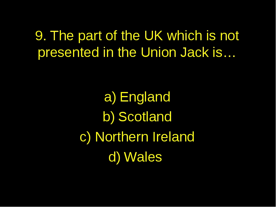 9. The part of the UK which is not presented in the Union Jack is… England Sc...