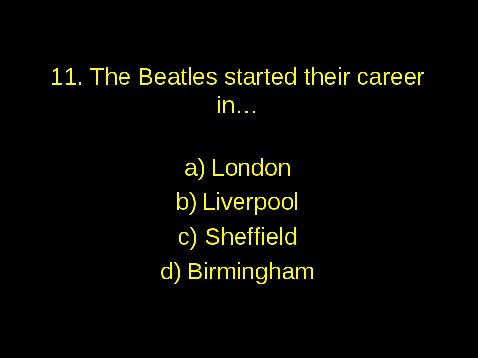 11. The Beatles started their career in… London Liverpool Sheffield Birmingham