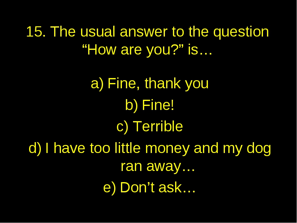 """15. The usual answer to the question """"How are you?"""" is… Fine, thank you Fine!..."""