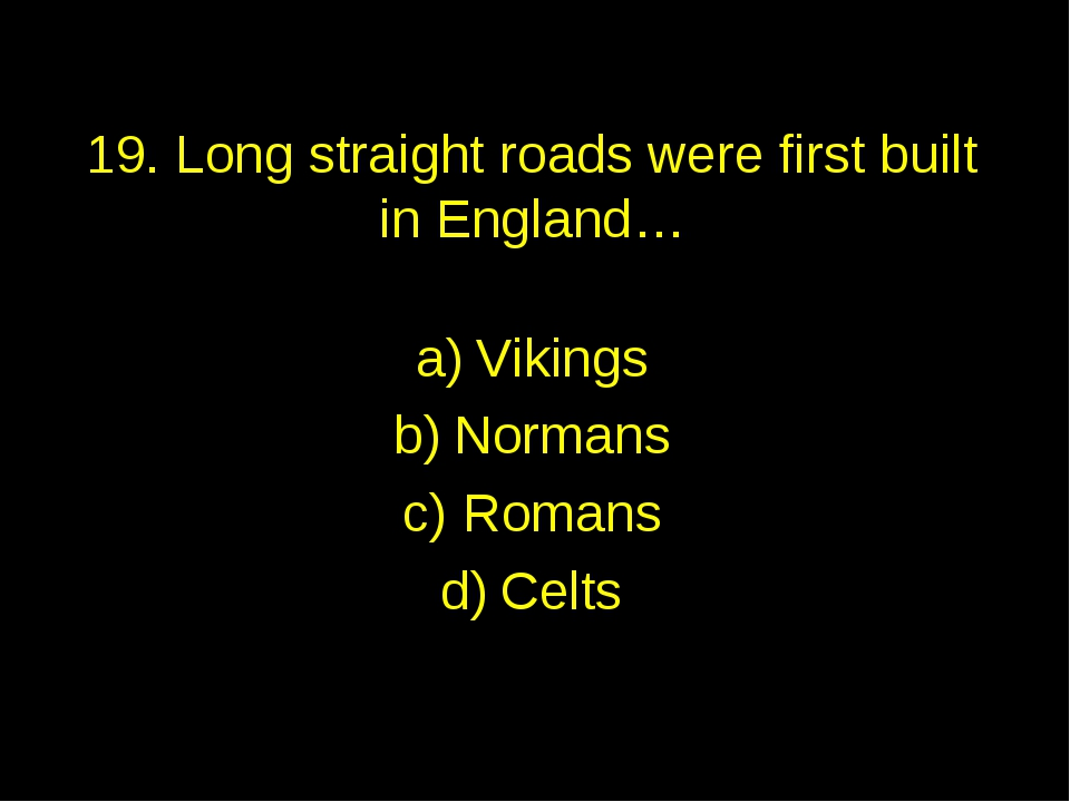 19. Long straight roads were first built in England… Vikings Normans Romans C...