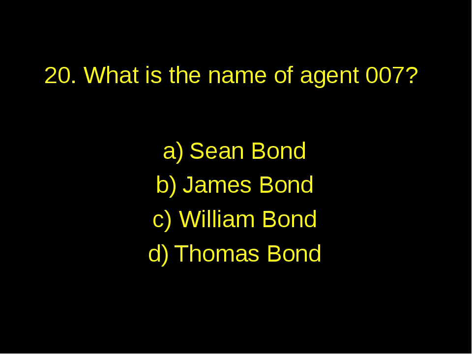 20. What is the name of agent 007? Sean Bond James Bond William Bond Thomas B...