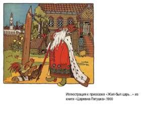 Иллюстрация к присказке «Жил-был царь...» из книги «Царевна-Лягушка».1900