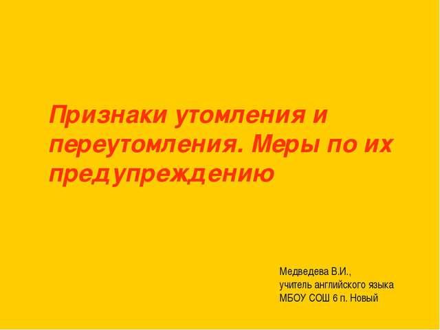 Признаки утомления и переутомления. Меры по их предупреждению Медведева В.И.,...