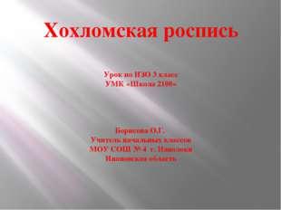 Хохломская роспись Урок по ИЗО 3 класс УМК «Школа 2100» Борисова О.Г. Учитель