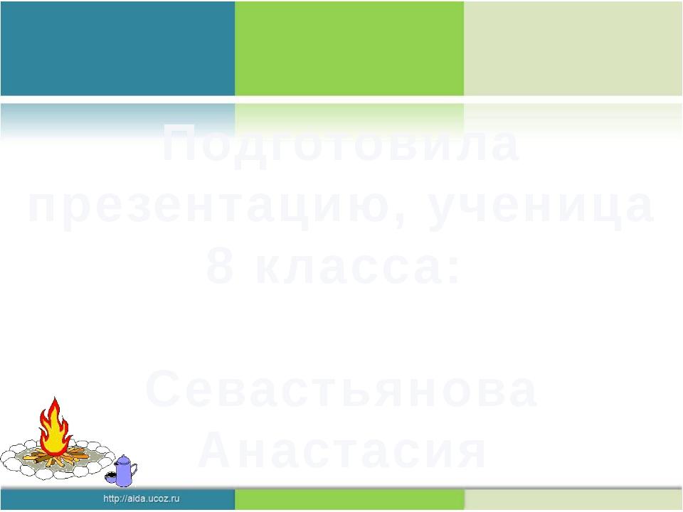 Подготовила презентацию, ученица 8 класса: Севастьянова Анастасия