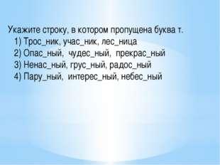 Укажите строку, в котором пропущена буква т.   1) Трос_ник, учас_ник, лес