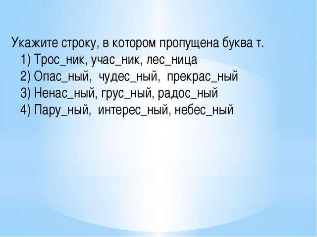 Укажите строку, в котором пропущена буква т.   1) Трос_ник, учас_ник, лес...
