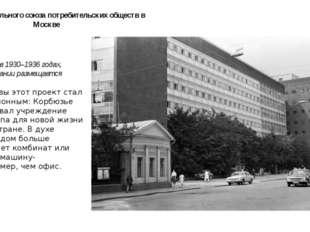 Здание Центрального союза потребительских обществ в Москве Построено в 1930–1