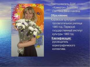 Преподаватель ДШИ «Камертон» Борисова Светлана Вячеславовна Образование: Кир