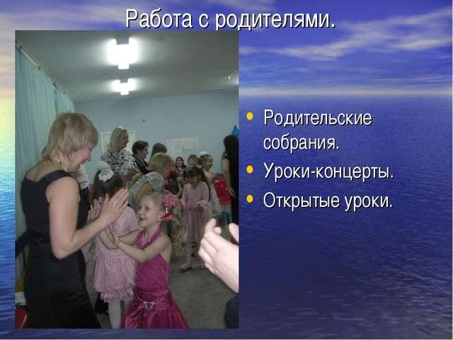 Работа с родителями. Родительские собрания. Уроки-концерты. Открытые уроки.