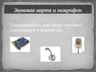 Звуковая карта и микрофон Предназначены для ввода звуковой информации в компь