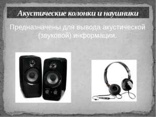Акустические колонки и наушники Предназначены для вывода акустической (звуков