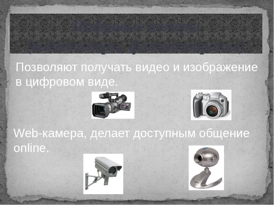 Цифровые камеры (видеокамеры, фотоаппараты) Позволяют получать видео и изобра...