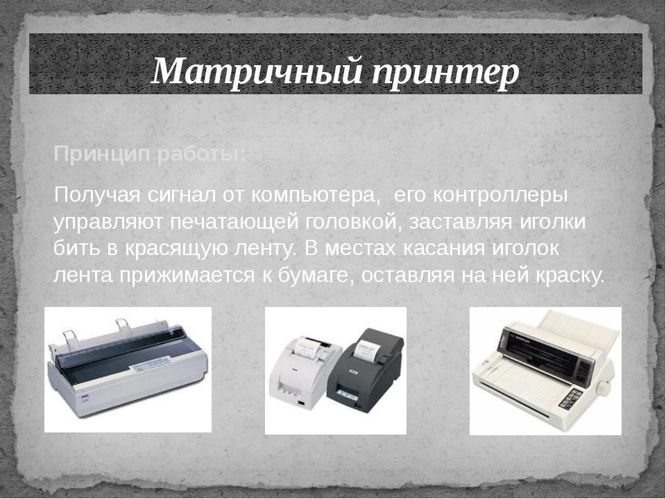 Матричный принтер Принцип работы: Получая сигнал от компьютера, его контролле...