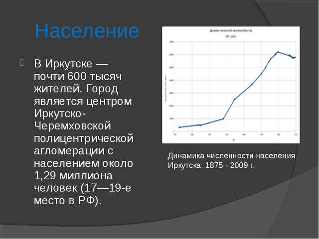 Население В Иркутске — почти 600 тысяч жителей. Город является центром Иркут...