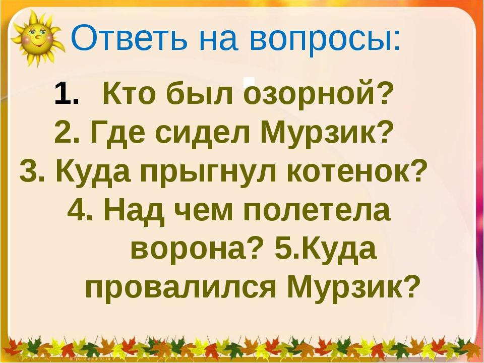 Ответь на вопросы:  Кто был озорной? 2. Где сидел Мурзик? 3. Куда прыгнул ко...