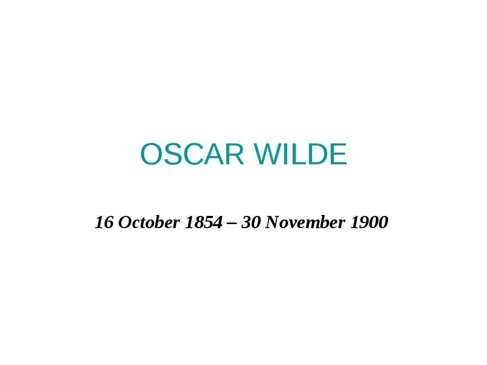 OSCAR WILDE 16 October 1854– 30 November 1900