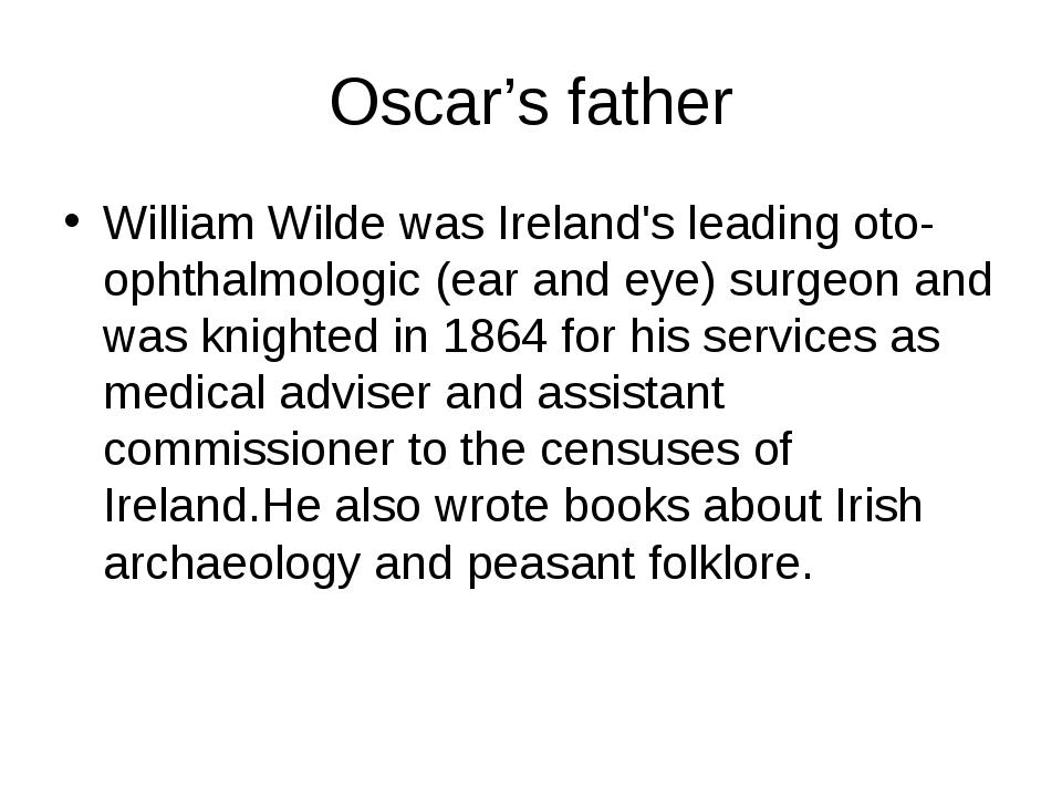 Oscar's father William Wilde was Ireland's leading oto-ophthalmologic (ear an...