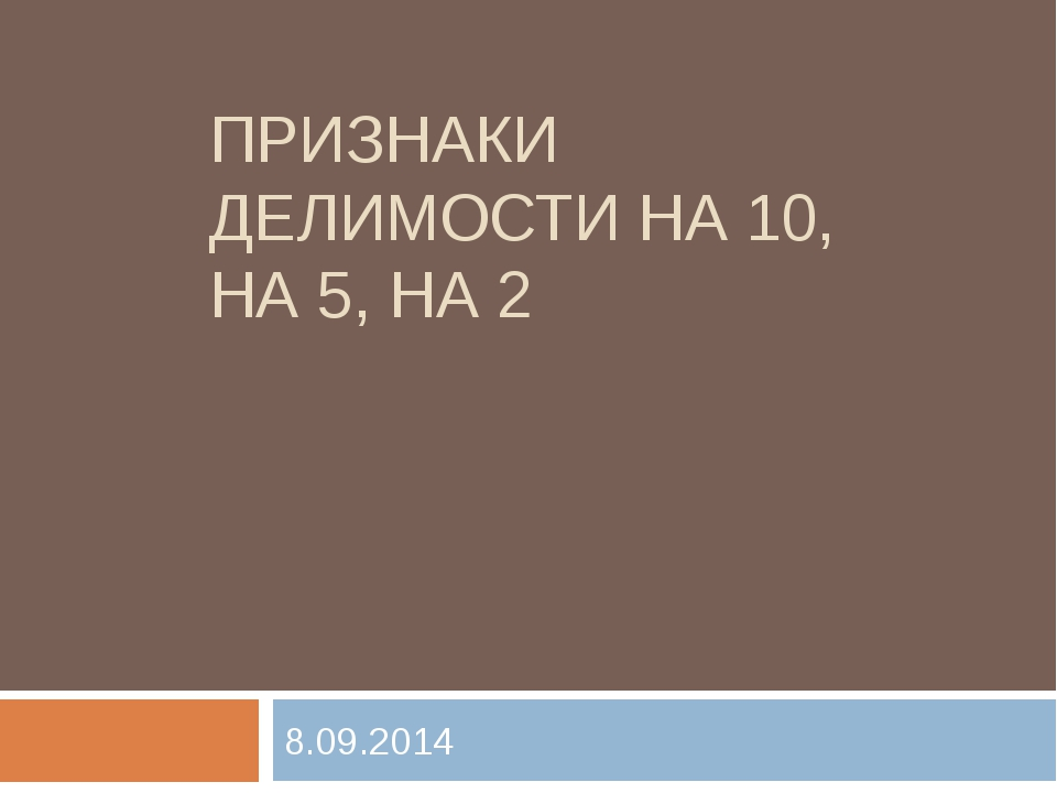 ПРИЗНАКИ ДЕЛИМОСТИ НА 10, НА 5, НА 2 8.09.2014