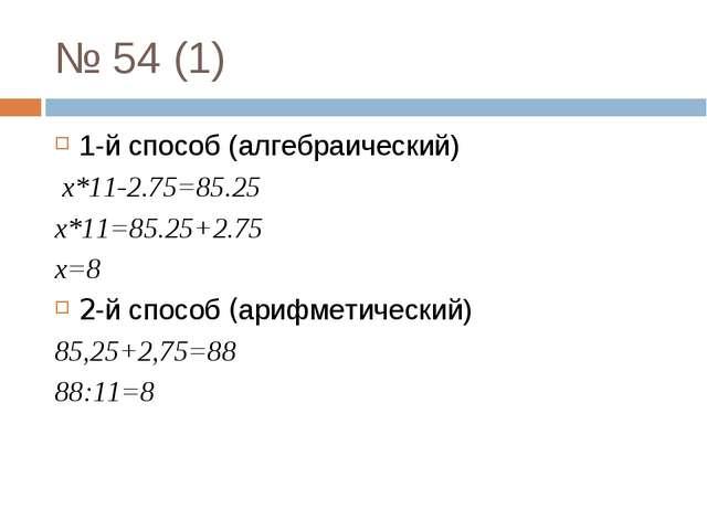 № 54 (1) 1-й способ (алгебраический) x*11-2.75=85.25 x*11=85.25+2.75 x=8 2-й...