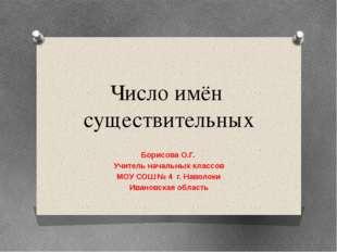 Число имён существительных Борисова О.Г. Учитель начальных классов МОУ СОШ №