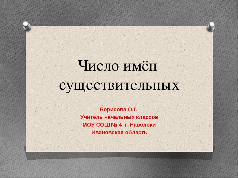 Число имён существительных Борисова О.Г. Учитель начальных классов МОУ СОШ №...