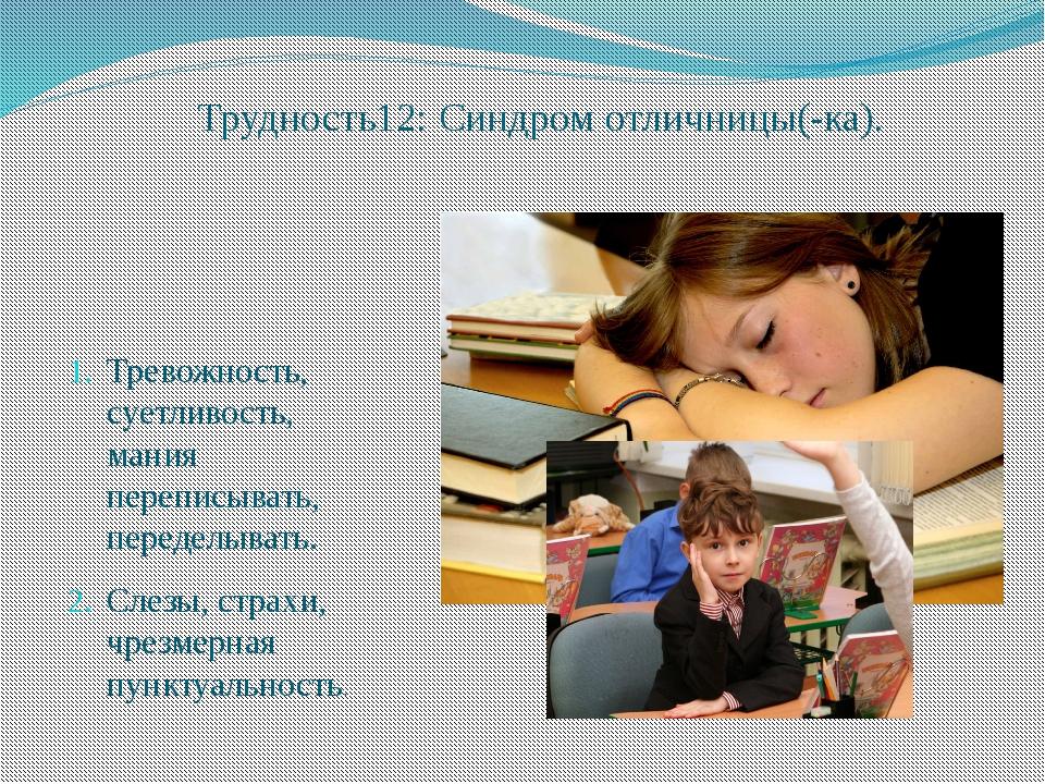 Трудность12: Синдром отличницы(-ка). Тревожность, суетливость, мания переписы...