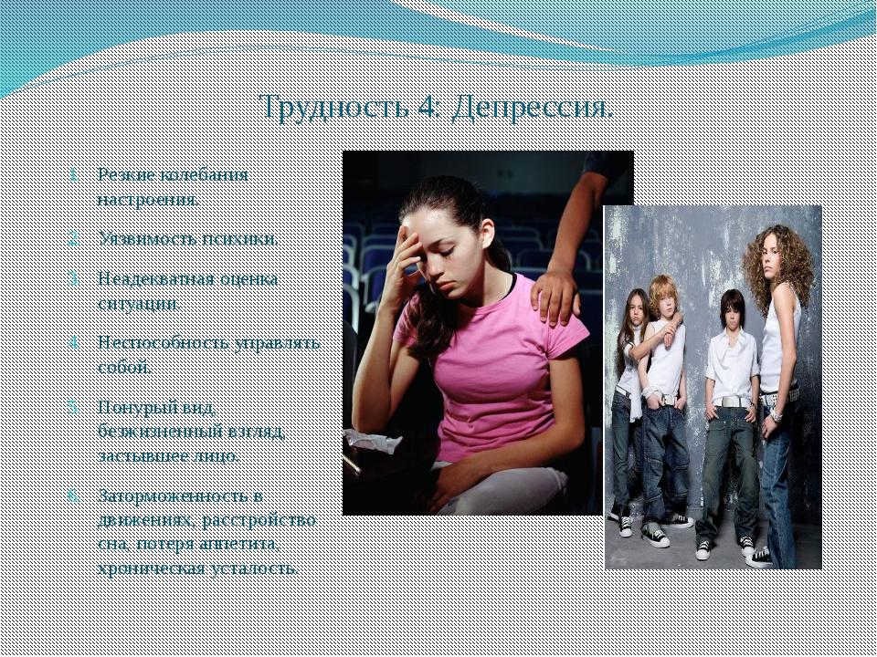 Трудность 4: Депрессия. Резкие колебания настроения. Уязвимость психики. Неад...