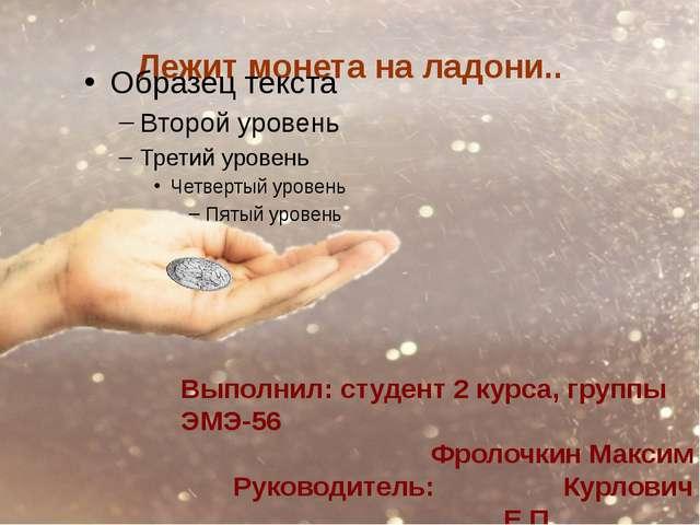Лежит монета на ладони.. Выполнил: студент 2 курса, группы ЭМЭ-56 Фролочкин М...