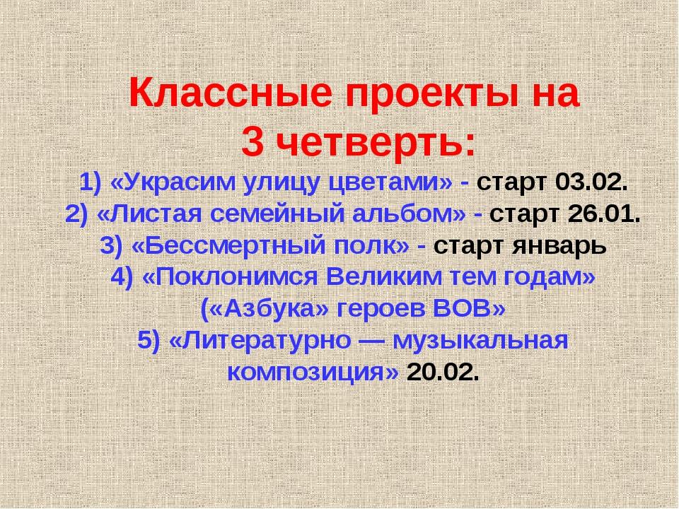 Классные проекты на 3 четверть: 1) «Украсим улицу цветами» - старт 03.02. 2)...
