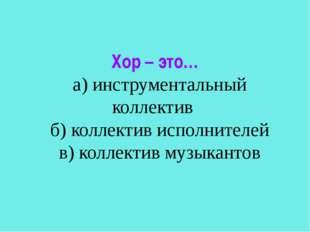 Хор – это… а) инструментальный коллектив б) коллектив исполнителей в) коллект