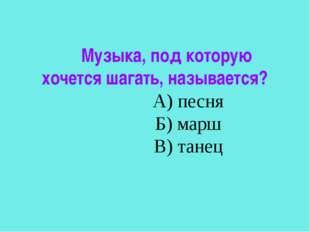 Музыка, под которую хочется шагать, называется? А) песня Б) марш В) танец