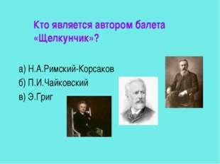 Кто является автором балета «Щелкунчик»? а) Н.А.Римский-Корсаков б) П.И.Чайк