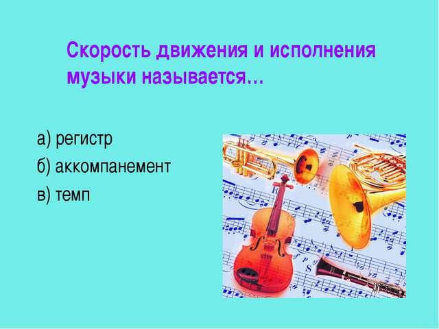 Скорость движения и исполнения музыки называется… а) регистр б) аккомпанемен...