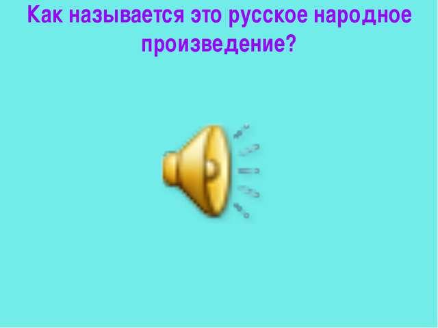 Как называется это русское народное произведение?