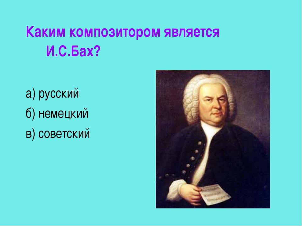 Каким композитором является И.С.Бах? а) русский б) немецкий в) советский