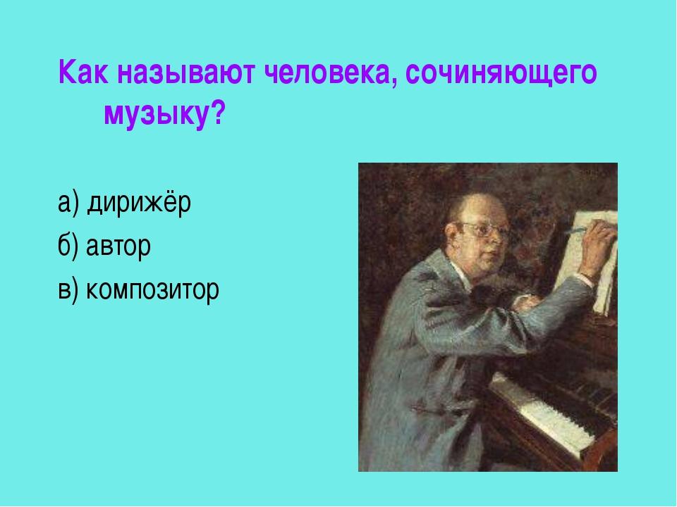 Как называют человека, сочиняющего музыку? а) дирижёр б) автор в) композитор
