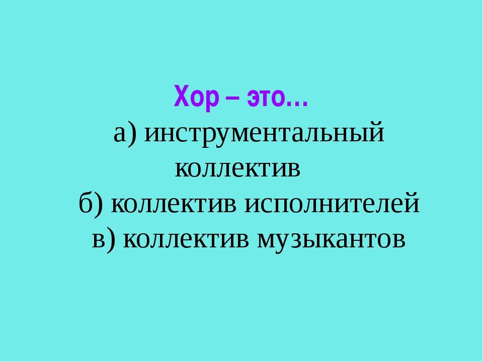 Хор – это… а) инструментальный коллектив б) коллектив исполнителей в) коллект...