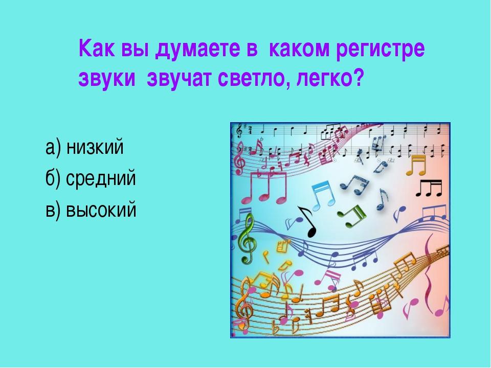 Как вы думаете в каком регистре звуки звучат светло, легко? а) низкий б) сре...